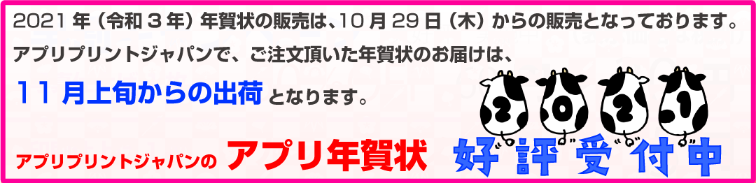 2021年(令和3年)用年賀状の販売は、10月029日(木)からの販売となっております。アプリプリントジャパンで、ご注文頂いた年賀状のお届けは、11月上旬からの出荷となります。